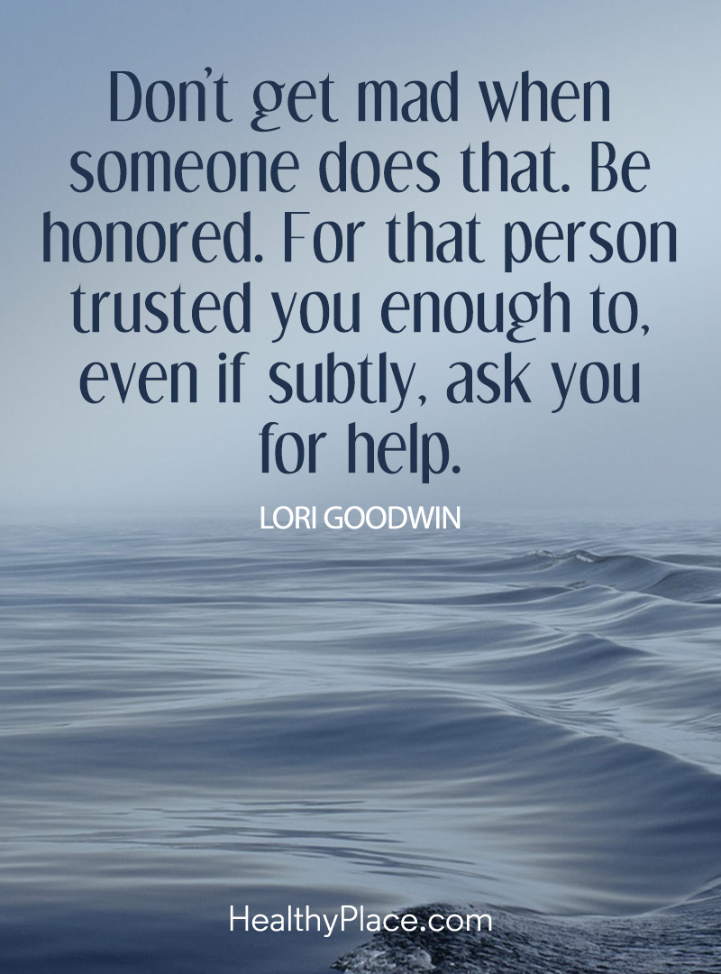 PTSD quote - Don't get mad when someone does that. Be honored. For that person trusted you enough to, even if subtly, ask you for help.