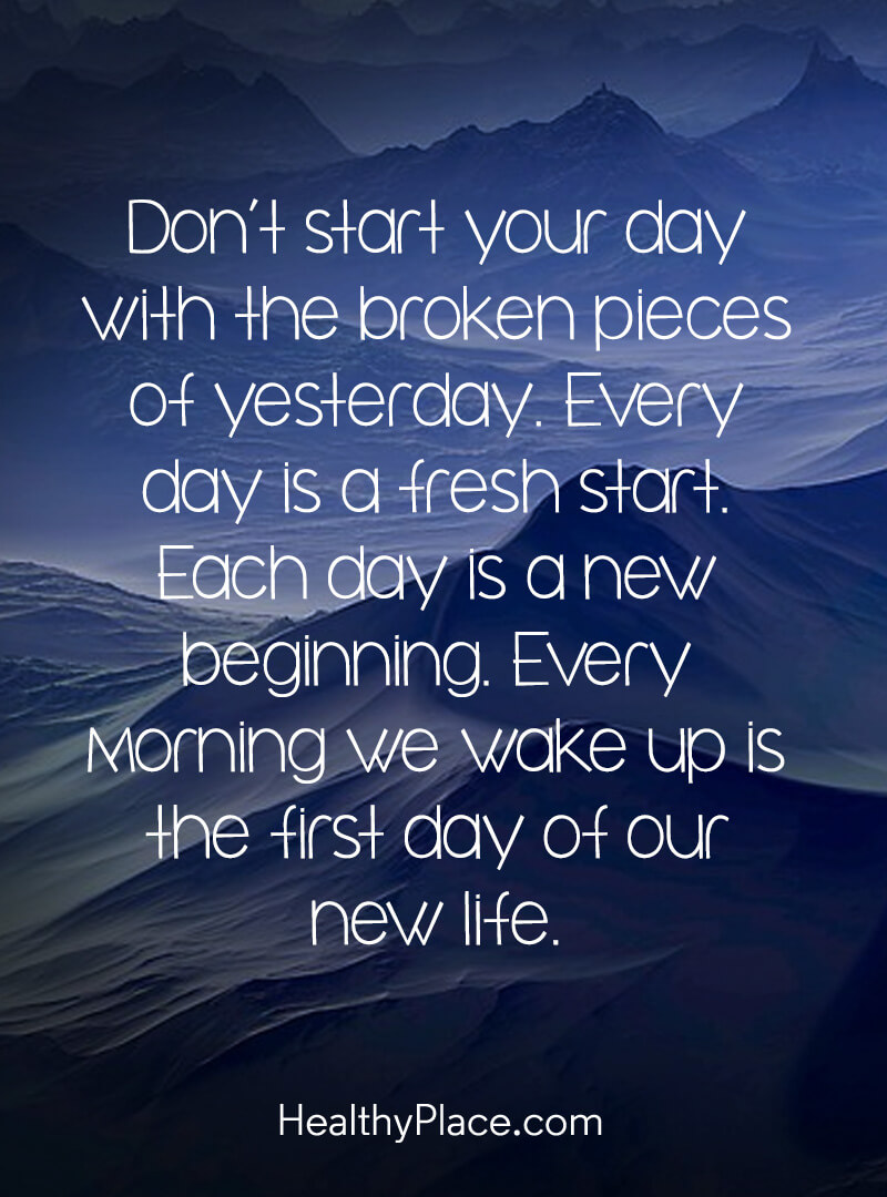 Quote about self-help - Don't start your day with the broken pieces of yesterday. Every day is a fresh start. Each day is a new beginning. Every morning we wake up is the first day of our new life.