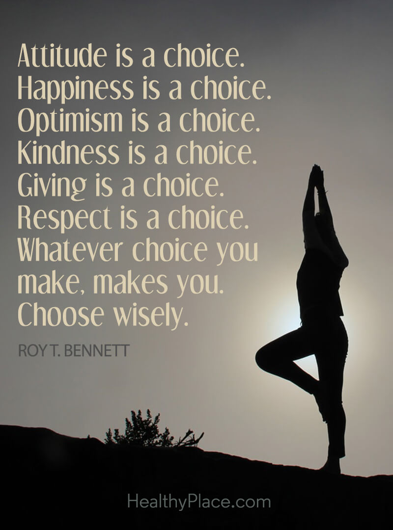 Self-help quote - Attitude is a choice. Happiness is a choice. Optimism is a choice. Kindness is a choice. Giving is a choice. Respect is a choice. Whatever choice you make, makes you. Choose wisely.