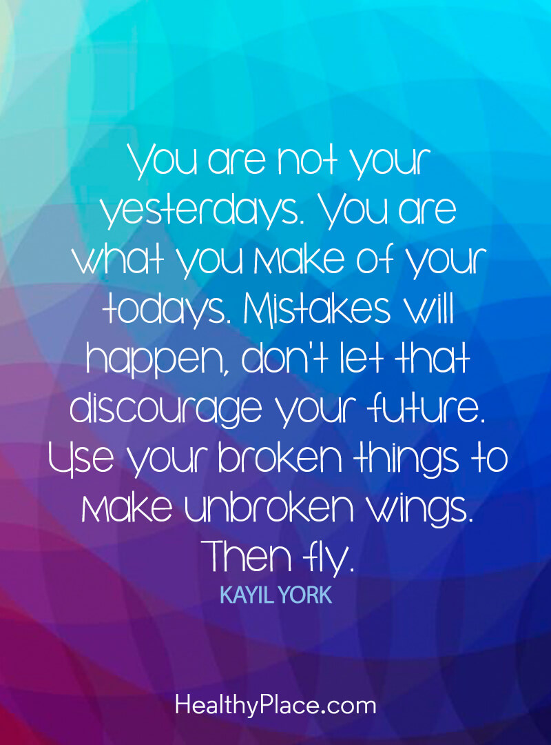 Self-help quote - You are not your yesterday. You are what you make of your todays. Mistakes will happen, don't let that discourage your future. Use your broken thing to make unbroken wings. Then fly.