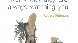 Parenting quote from Robert Fulghum, Don't worry that children never listen to you; worry that they are always watching you.