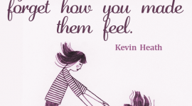 Parenting quote from Kevin Heath, As your kids grow they may forget what you said, but won't forget how you made them feel.