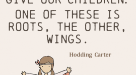 Parenting quote from Hodding Carter, There are only two lasting bequests we can hope to give our children. One of these is roots, the other, wings.