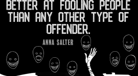 Despite the psychopath's lack of conscience and lack of empathy for others, he is inevitably better at fooling people than any other type of offender. ― Anna Salter