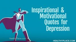 Motivational quotes for depression sufferers aren't the quotes that tell you to get up and get moving or to just be happy. Find out what they are at HealthyPlace.