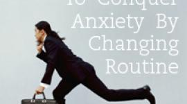 3 Ways To Conquer Anxiety By Changing Routine