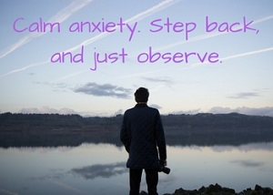 To calm anxiety, step back and observe. When we're too close to a situation, anxiety can overtake us. Learn to step back and observe to calm anxiety and worry.